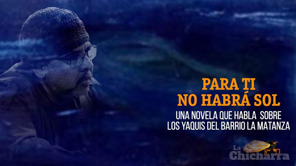 Para ti no habrá sol, una novela que habla sobre los yaquis del barrio La matanza