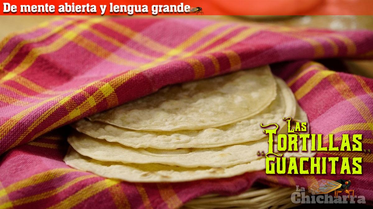 """De mente abierta y lengua grande: Las tortillas """"guachitas"""""""